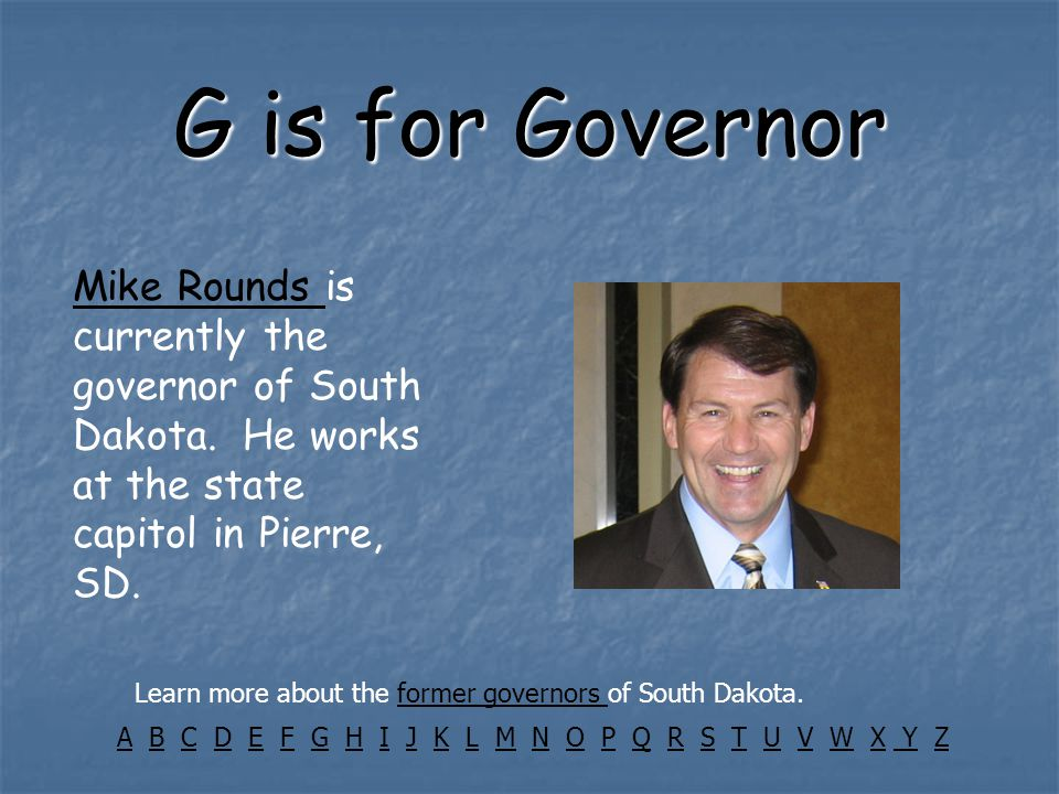 G is for Governor Mike Rounds Mike Rounds is currently the governor of South Dakota.