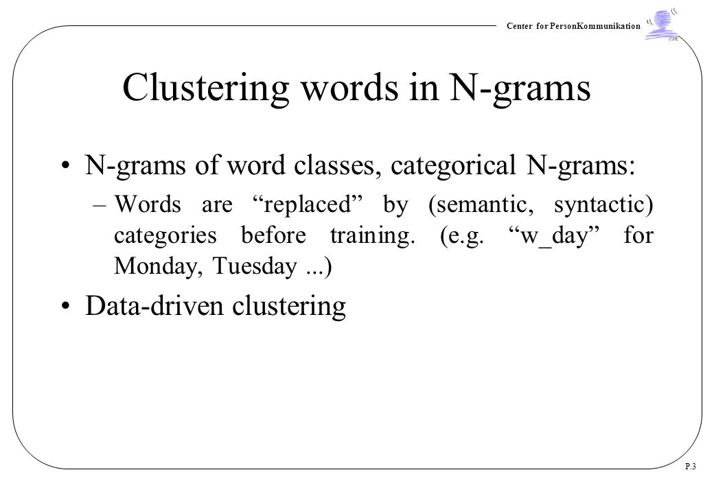"Center for PersonKommunikation P.3 Clustering words in N-grams N-grams of word classes, categorical N-grams: –Words are ""replaced"" by (semantic, synta"