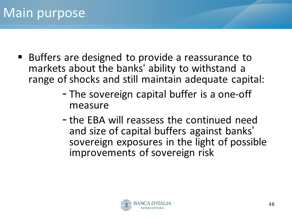 48 Main purpose  Buffers are designed to provide a reassurance to markets about the banks' ability to withstand a range of shocks and still maintain
