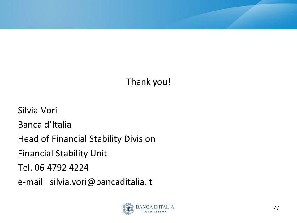 77 Thank you! Silvia Vori Banca d'Italia Head of Financial Stability Division Financial Stability Unit Tel. 06 4792 4224 e-mail silvia.vori@bancadital