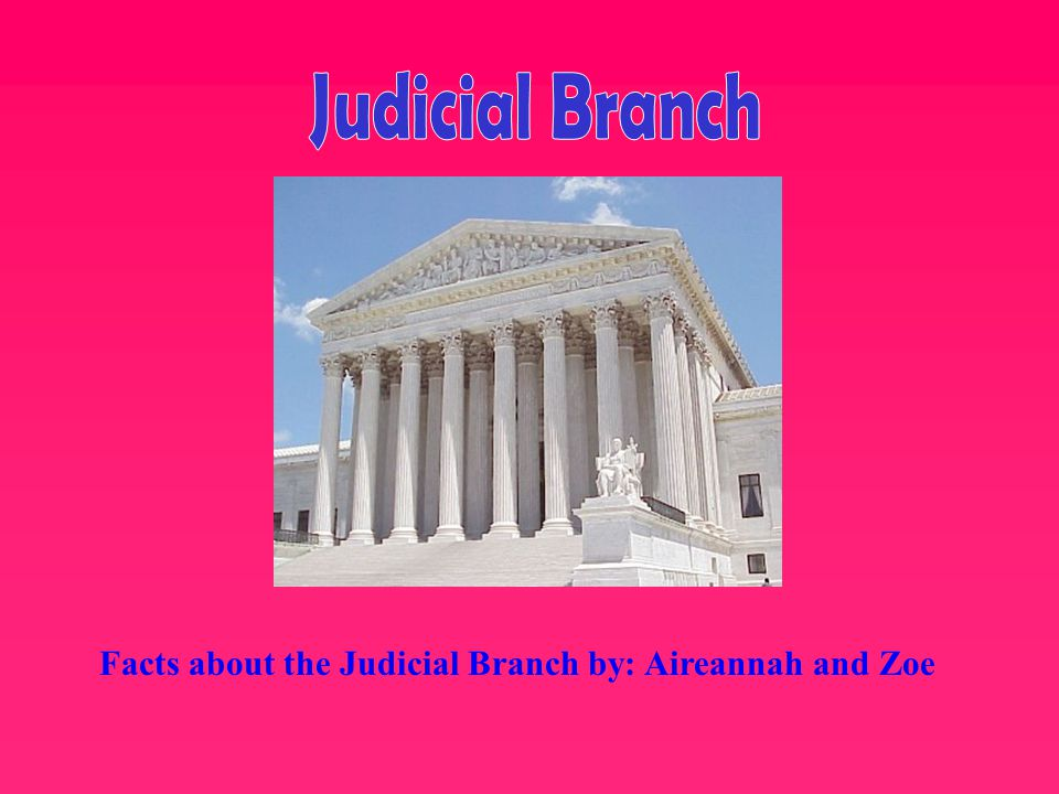 Facts about the Judicial Branch by: Aireannah and Zoe