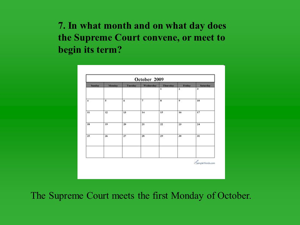 7. In what month and on what day does the Supreme Court convene, or meet to begin its term? The Supreme Court meets the first Monday of October.