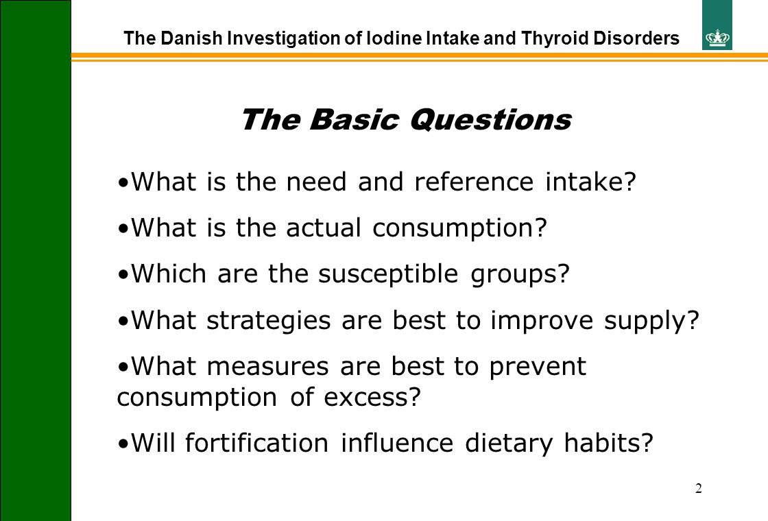 2 The Danish Investigation of Iodine Intake and Thyroid Disorders The Basic Questions What is the need and reference intake? What is the actual consum