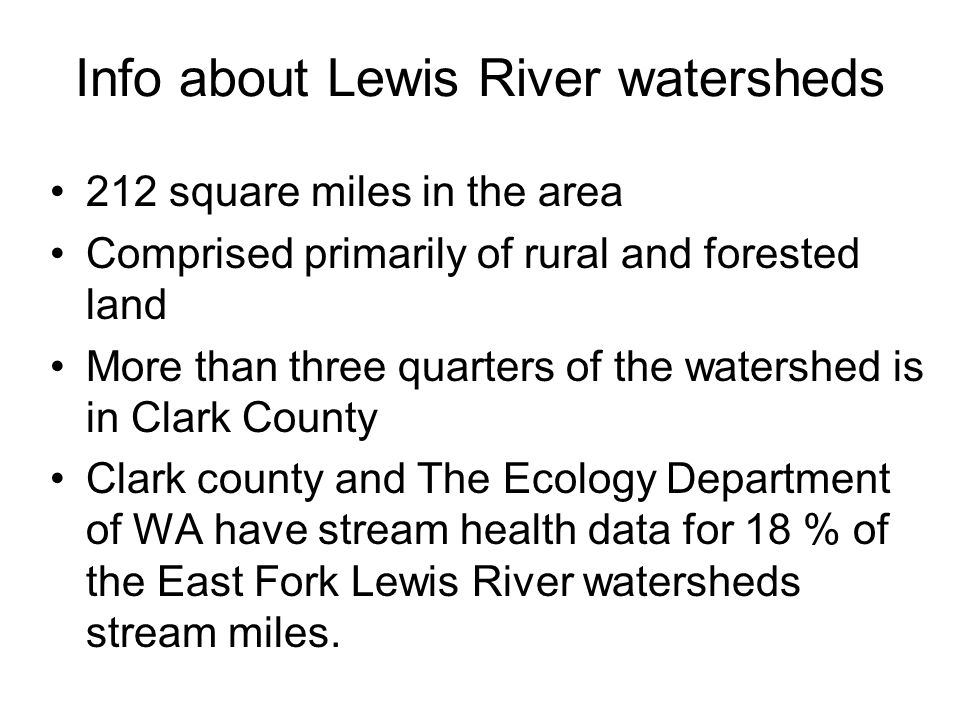 Info about Lewis River watersheds 212 square miles in the area Comprised primarily of rural and forested land More than three quarters of the watershed is in Clark County Clark county and The Ecology Department of WA have stream health data for 18 % of the East Fork Lewis River watersheds stream miles.