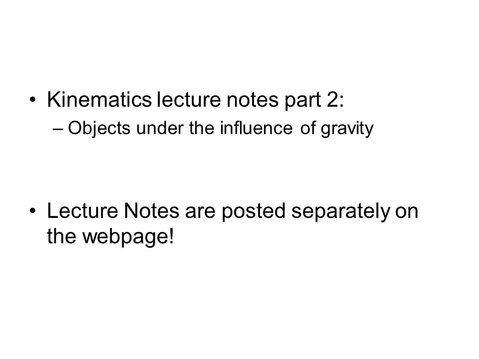 Kinematics lecture notes part 2: –Objects under the influence of gravity Lecture Notes are posted separately on the webpage!