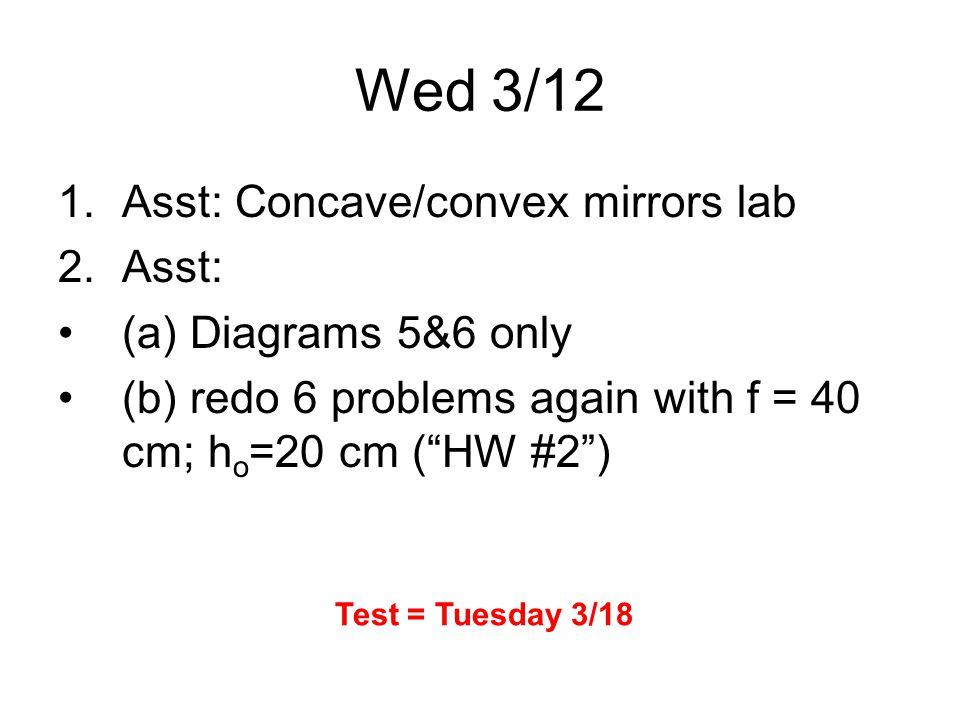 Wed 3/12 1.Asst: Concave/convex mirrors lab 2.Asst: (a) Diagrams 5&6 only (b) redo 6 problems again with f = 40 cm; h o =20 cm ( HW #2 ) Test = Tuesday 3/18