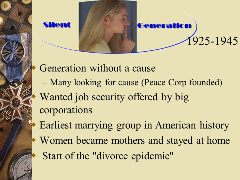  Generation without a cause – Many looking for cause (Peace Corp founded)  Wanted job security offered by big corporations  Earliest marrying group in American history  Women became mothers and stayed at home  Start of the divorce epidemic