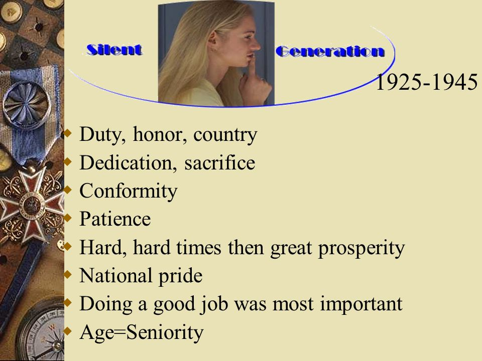  Duty, honor, country  Dedication, sacrifice  Conformity  Patience  Hard, hard times then great prosperity  National pride  Doing a good job was most important  Age=Seniority