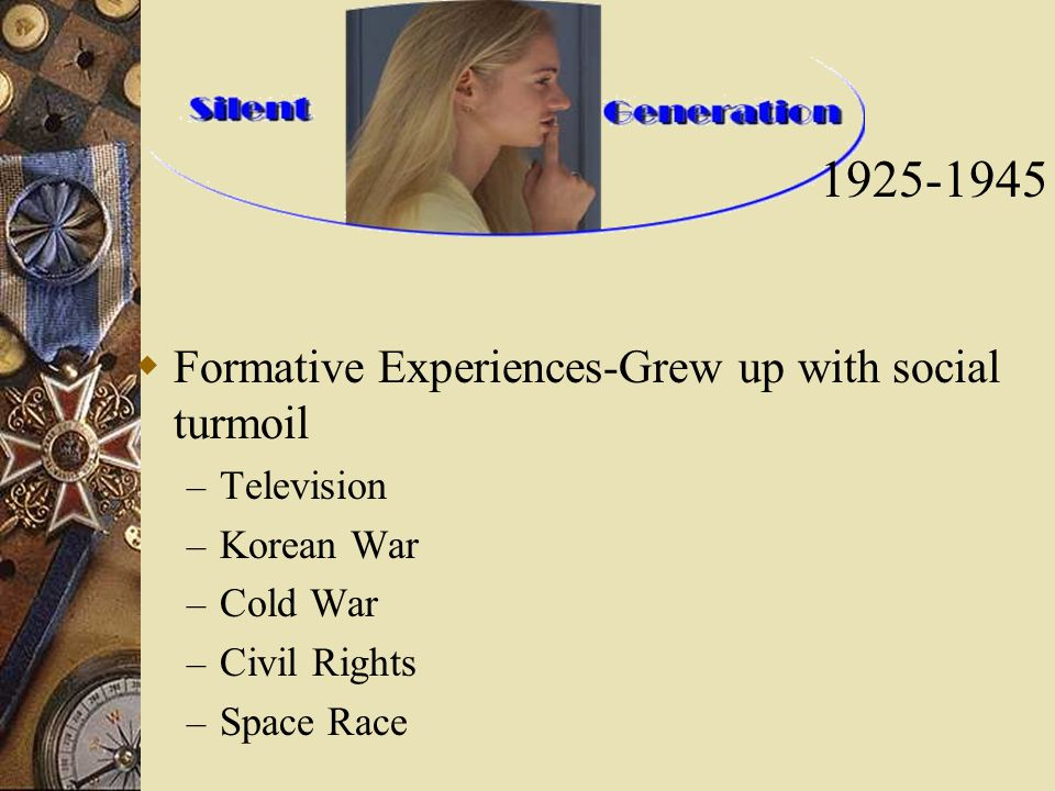  Formative Experiences-Grew up with social turmoil – Television – Korean War – Cold War – Civil Rights – Space Race