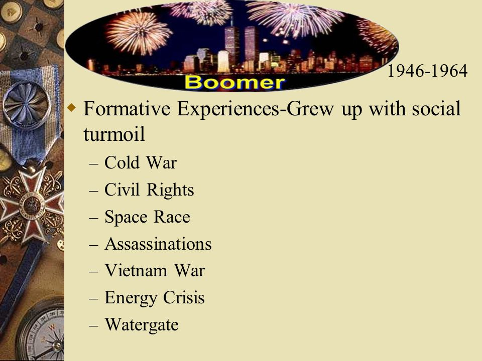  Formative Experiences-Grew up with social turmoil – Cold War – Civil Rights – Space Race – Assassinations – Vietnam War – Energy Crisis – Watergate