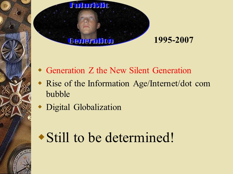  Generation Z the New Silent Generation  Rise of the Information Age/Internet/dot com bubble  Digital Globalization  Still to be determined.