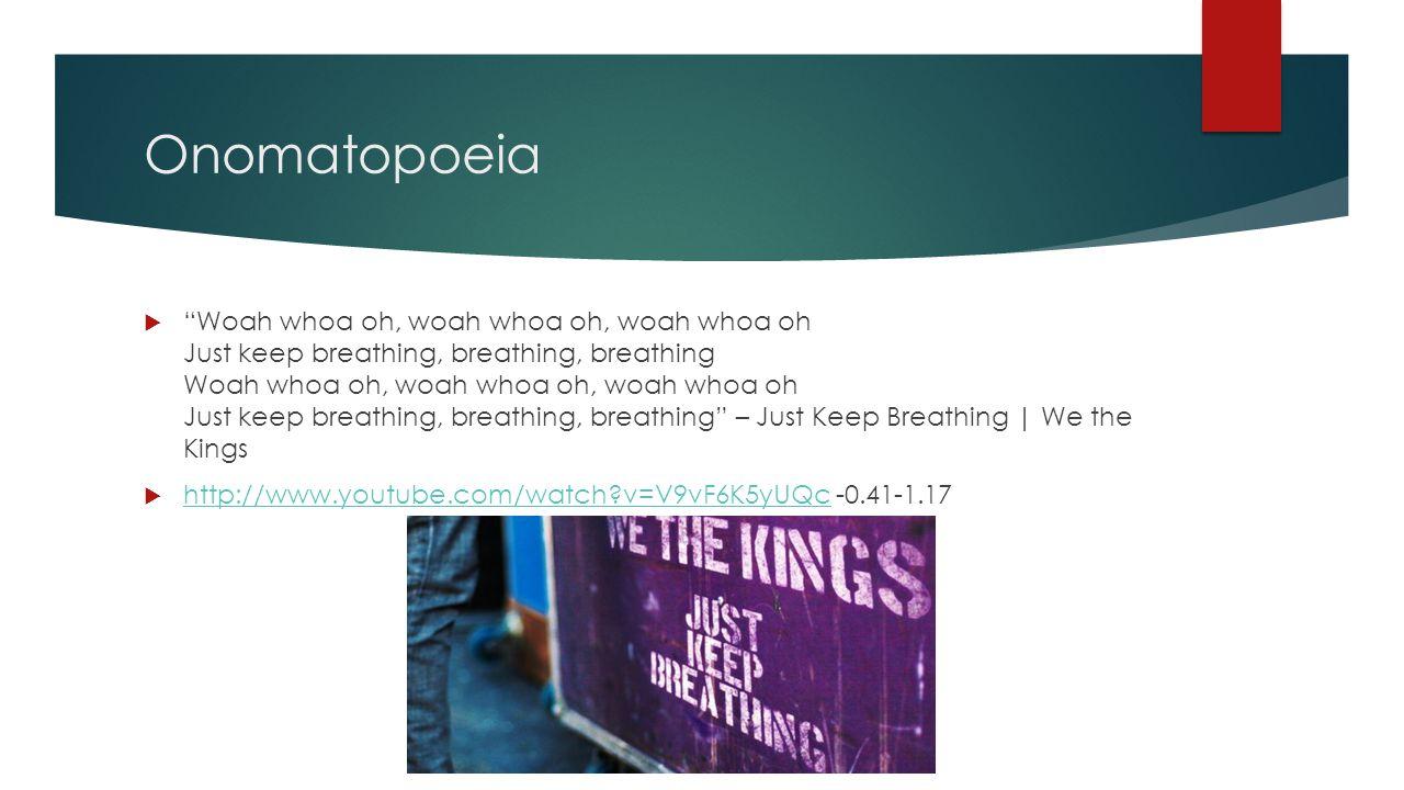 Onomatopoeia  Woah whoa oh, woah whoa oh, woah whoa oh Just keep breathing, breathing, breathing Woah whoa oh, woah whoa oh, woah whoa oh Just keep breathing, breathing, breathing – Just Keep Breathing | We the Kings  http://www.youtube.com/watch v=V9vF6K5yUQc -0.41-1.17 http://www.youtube.com/watch v=V9vF6K5yUQc