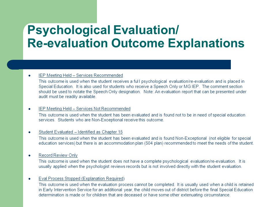 Psychological Evaluation/ Re-evaluation Outcome Explanations IEP Meeting Held – Services Recommended This outcome is used when the student receives a ful l psychological evaluation/re-evaluation and is placed in Special Education.