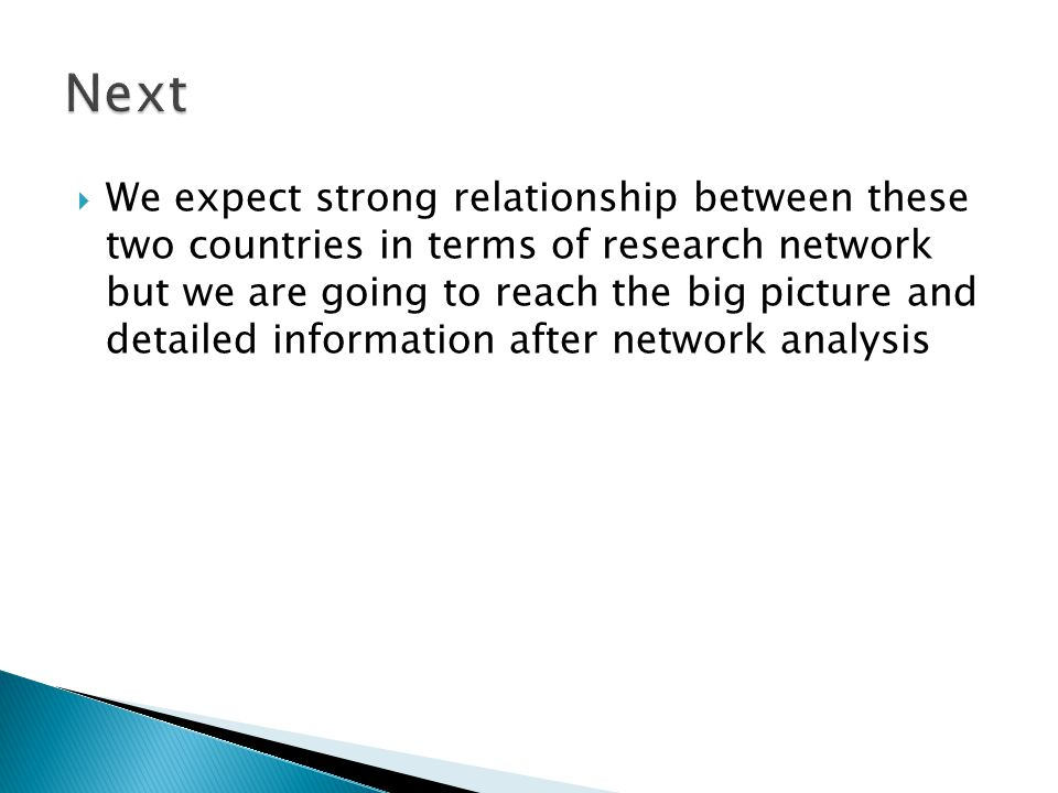  We expect strong relationship between these two countries in terms of research network but we are going to reach the big picture and detailed information after network analysis