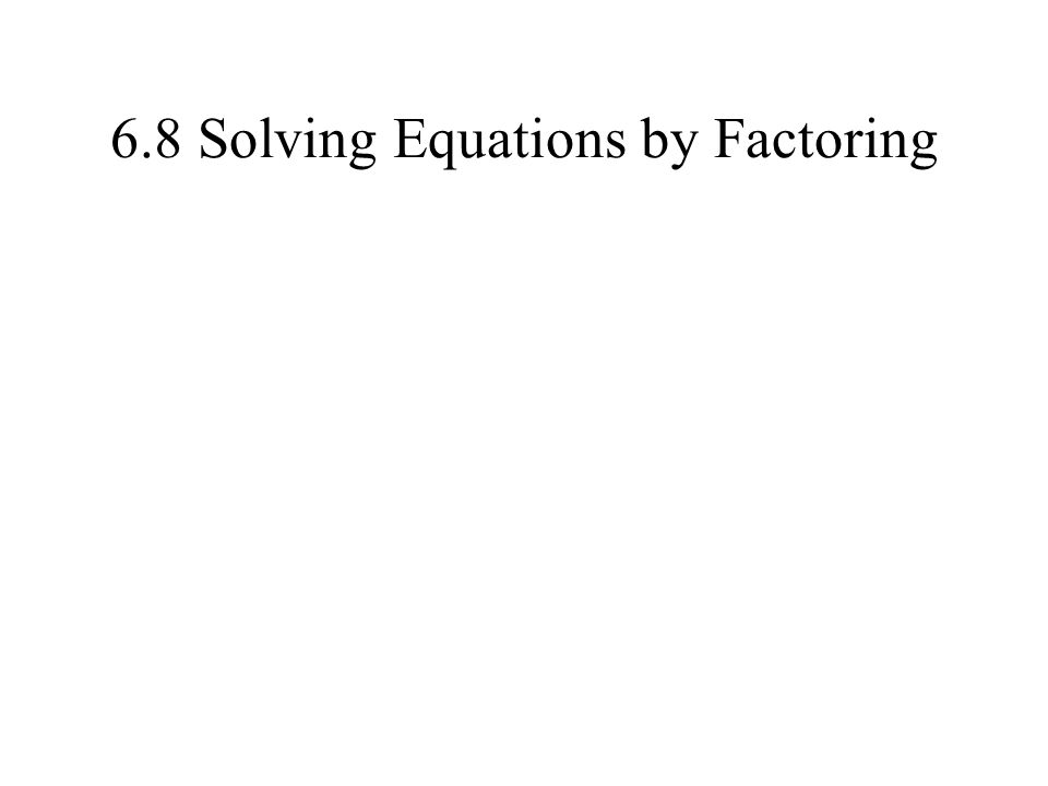 6.8 Solving Equations by Factoring