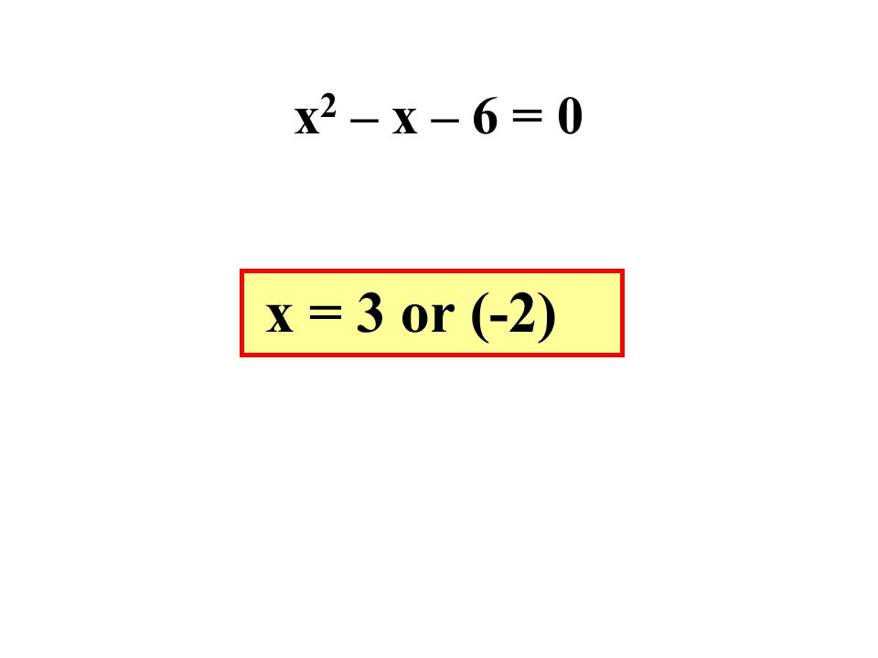 x 2 – x – 6 = 0 x = 3 or (-2)