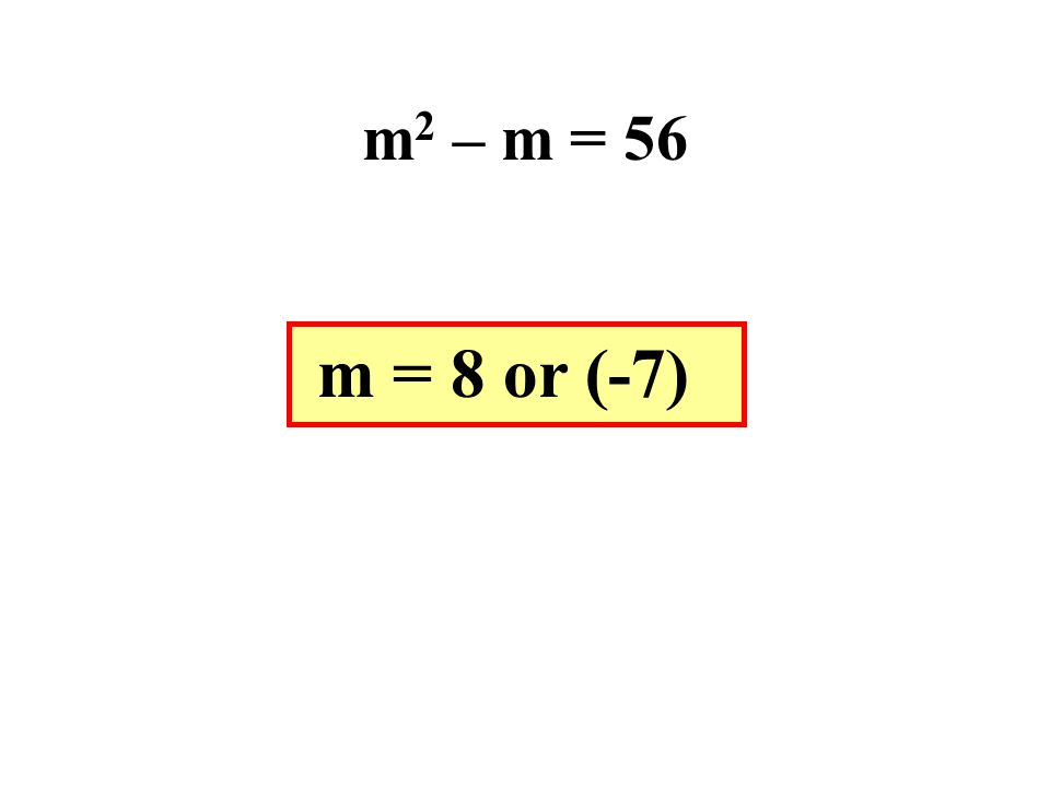 m 2 – m = 56 m = 8 or (-7)