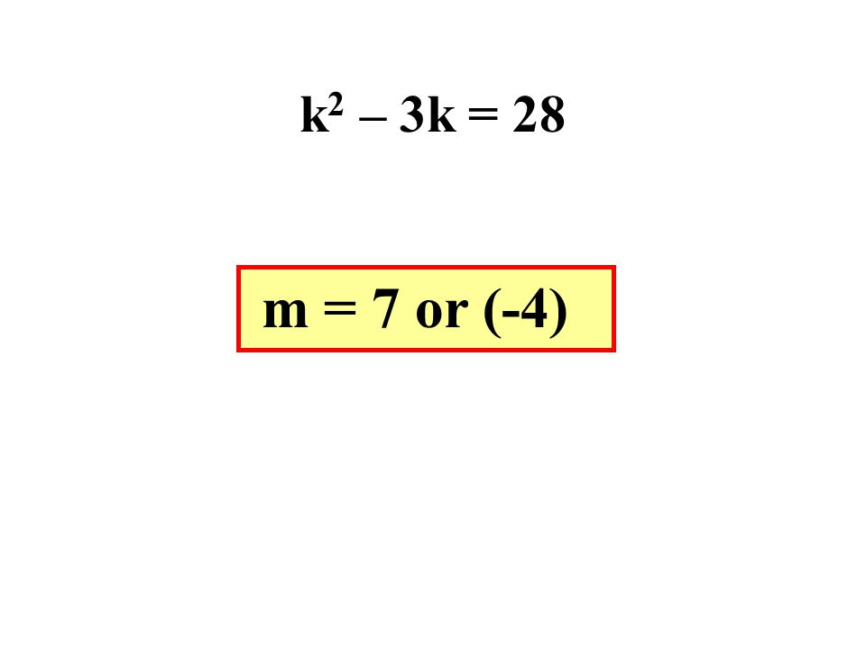 k 2 – 3k = 28 m = 7 or (-4)