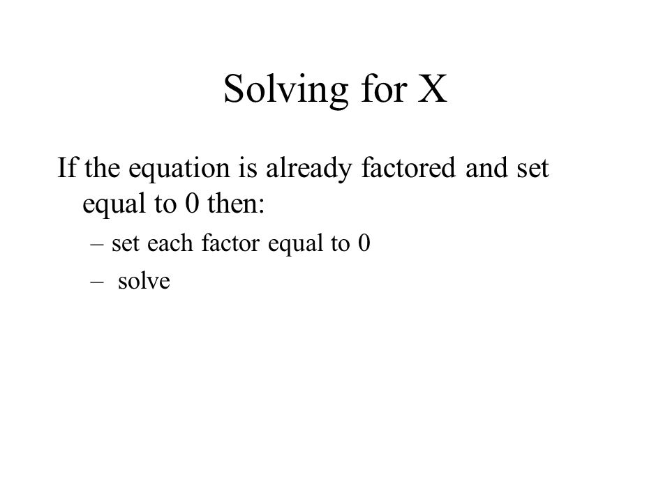 Solving for X If the equation is already factored and set equal to 0 then: –set each factor equal to 0 – solve