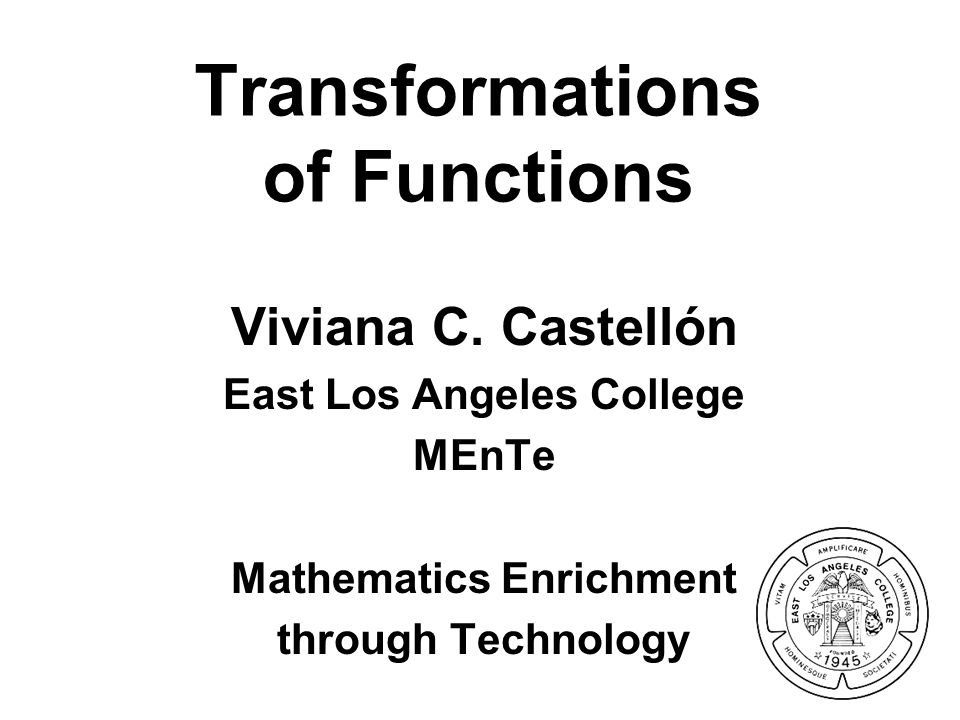 Transformations of Functions Viviana C. Castellón East Los Angeles College MEnTe Mathematics Enrichment through Technology