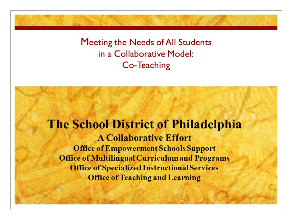 M eeting the Needs of All Students in a Collaborative Model: Co-Teaching The School District of Philadelphia A Collaborative Effort Office of Empowerment Schools Support Office of Multilingual Curriculum and Programs Office of Specialized Instructional Services Office of Teaching and Learning
