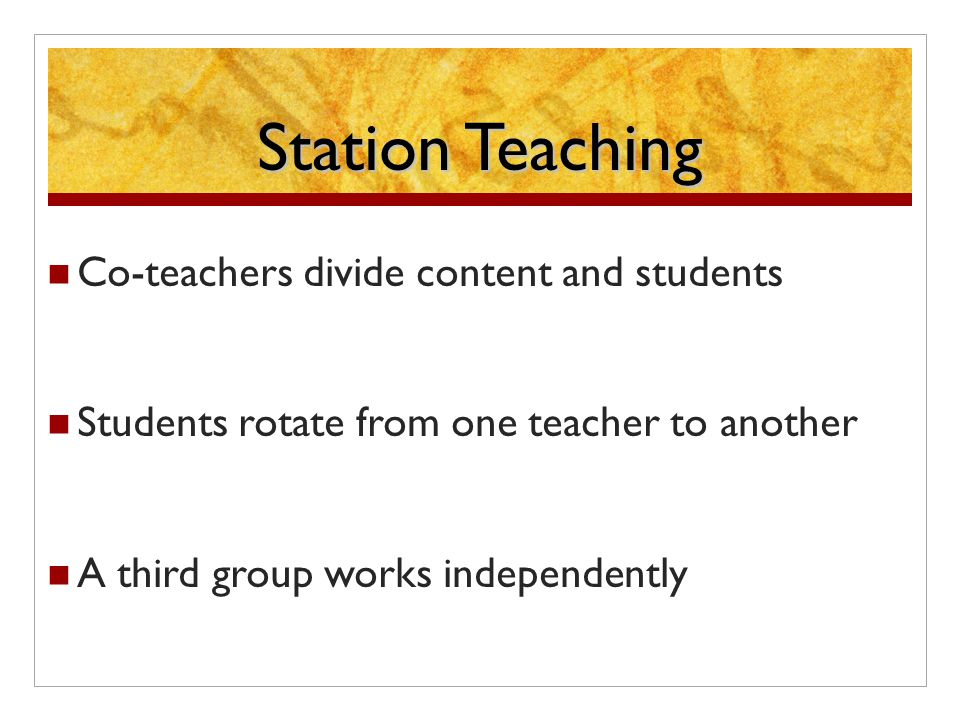 Station Teaching Co-teachers divide content and students Students rotate from one teacher to another A third group works independently