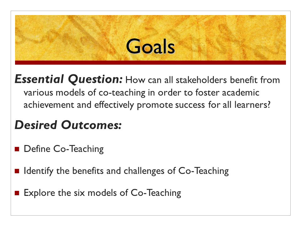 Goals Essential Question: How can all stakeholders benefit from various models of co-teaching in order to foster academic achievement and effectively promote success for all learners.