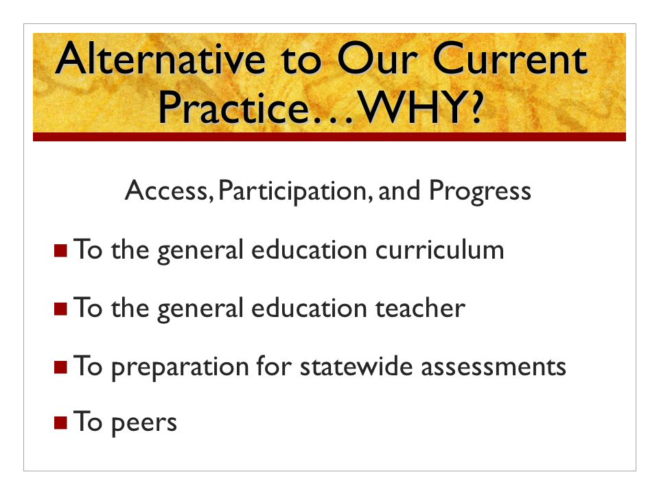 Alternative to Our Current Practice…WHY? Access, Participation, and Progress To the general education curriculum To the general education teacher To p