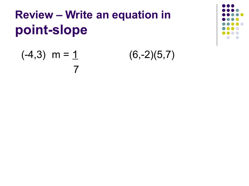Review – Write an equation in point-slope (-4,3) m = 1 7 (6,-2)(5,7)