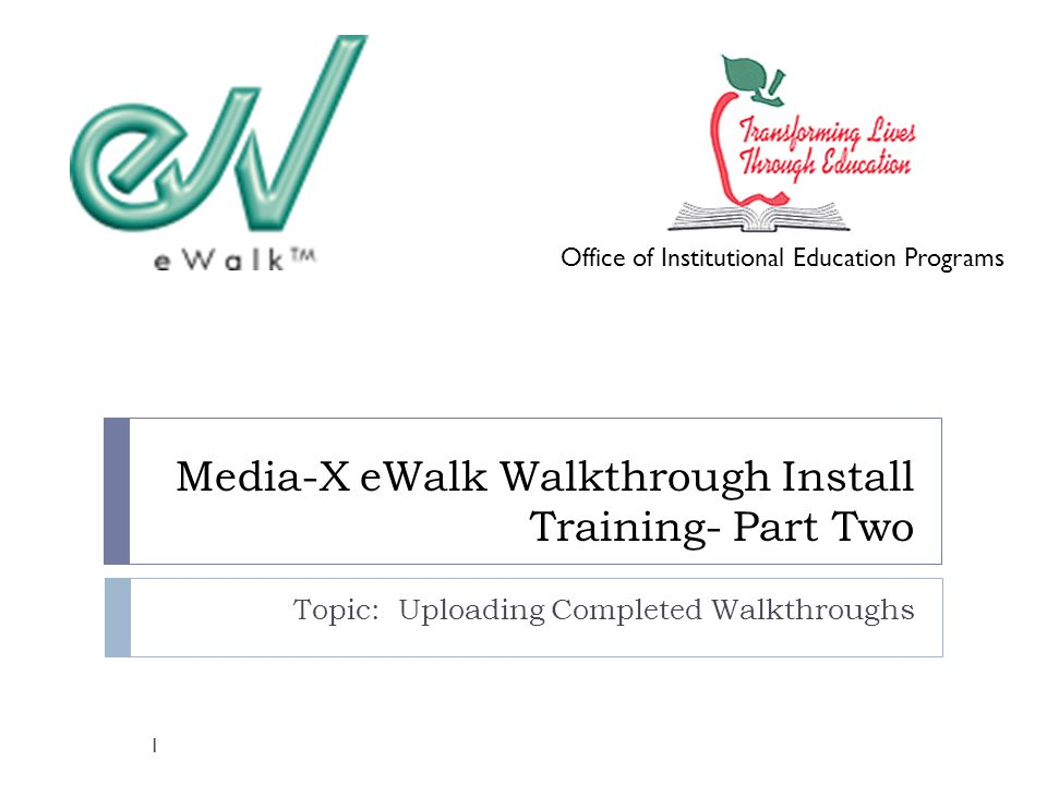 Media-X eWalk Walkthrough Install Training- Part Two Topic: Uploading Completed Walkthroughs Office of Institutional Education Programs 1