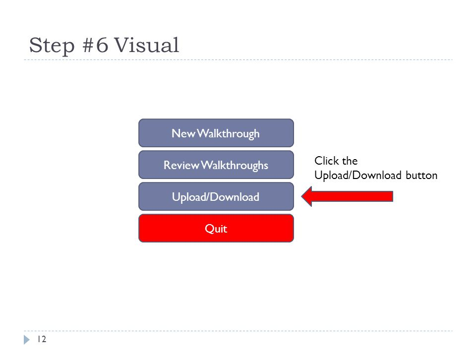 Step #6 Visual 12 New Walkthrough Review Walkthroughs Upload/Download Quit Click the Upload/Download button