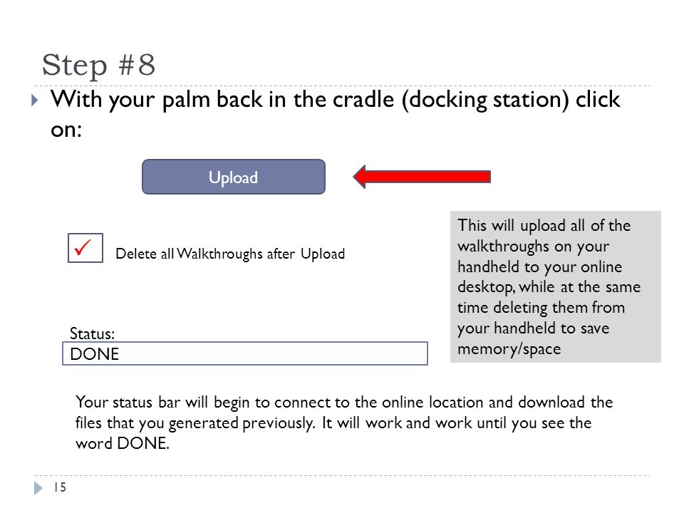 Step #8 15  With your palm back in the cradle (docking station) click on: Delete all Walkthroughs after Upload Upload DONE Status: Your status bar will begin to connect to the online location and download the files that you generated previously.