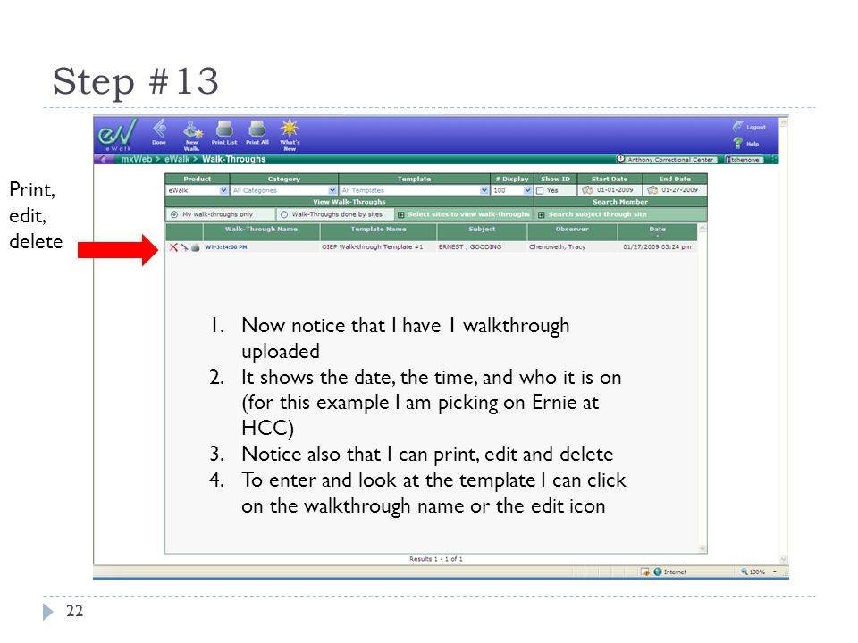 Step #13 22 1.Now notice that I have 1 walkthrough uploaded 2.It shows the date, the time, and who it is on (for this example I am picking on Ernie at HCC) 3.Notice also that I can print, edit and delete 4.To enter and look at the template I can click on the walkthrough name or the edit icon Print, edit, delete