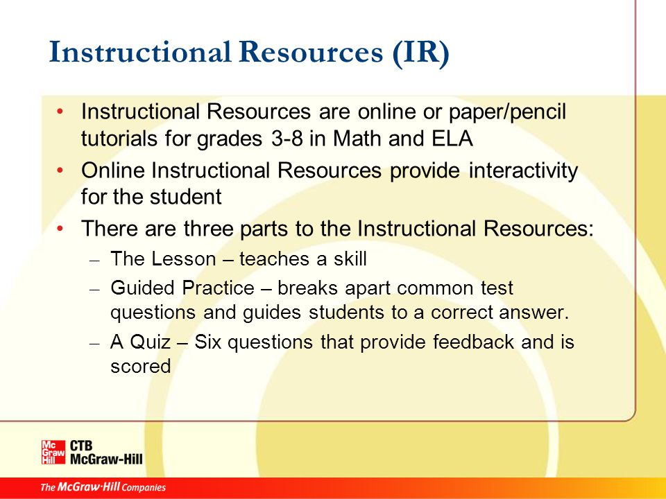 Instructional Resources (IR) Instructional Resources are online or paper/pencil tutorials for grades 3-8 in Math and ELA Online Instructional Resources provide interactivity for the student There are three parts to the Instructional Resources: – The Lesson – teaches a skill – Guided Practice – breaks apart common test questions and guides students to a correct answer.