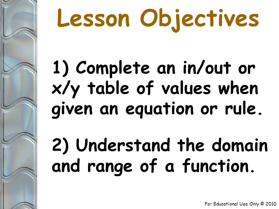 For Educational Use Only © 2010 Lesson Objectives 1) Complete an in/out or x/y table of values when given an equation or rule.