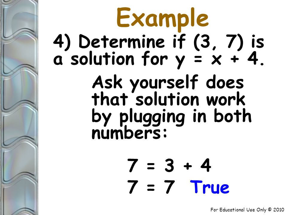 For Educational Use Only © ) Determine if (3, 7) is a solution for y = x + 4.