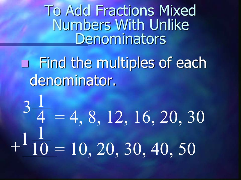 To Add Mixed Fractions With Unlike Denominators Compare the lists of multiples.