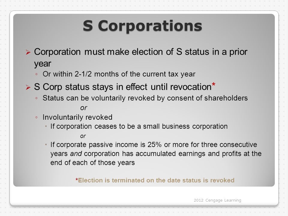 S Corporations  Corporation must make election of S status in a prior year ◦ Or within 2-1/2 months of the current tax year  S Corp status stays in effect until revocation * ◦ Status can be voluntarily revoked by consent of shareholders or ◦ Involuntarily revoked  If corporation ceases to be a small business corporation or  If corporate passive income is 25% or more for three consecutive years and corporation has accumulated earnings and profits at the end of each of those years *Election is terminated on the date status is revoked 2012 Cengage Learning