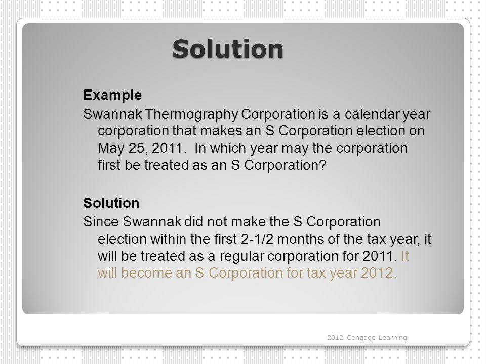 Solution Example Swannak Thermography Corporation is a calendar year corporation that makes an S Corporation election on May 25, 2011.