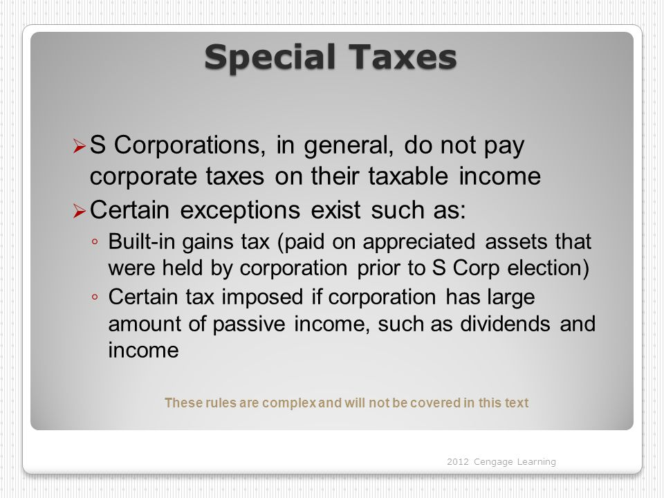 Special Taxes  S Corporations, in general, do not pay corporate taxes on their taxable income  Certain exceptions exist such as: ◦ Built-in gains tax (paid on appreciated assets that were held by corporation prior to S Corp election) ◦ Certain tax imposed if corporation has large amount of passive income, such as dividends and income These rules are complex and will not be covered in this text 2012 Cengage Learning