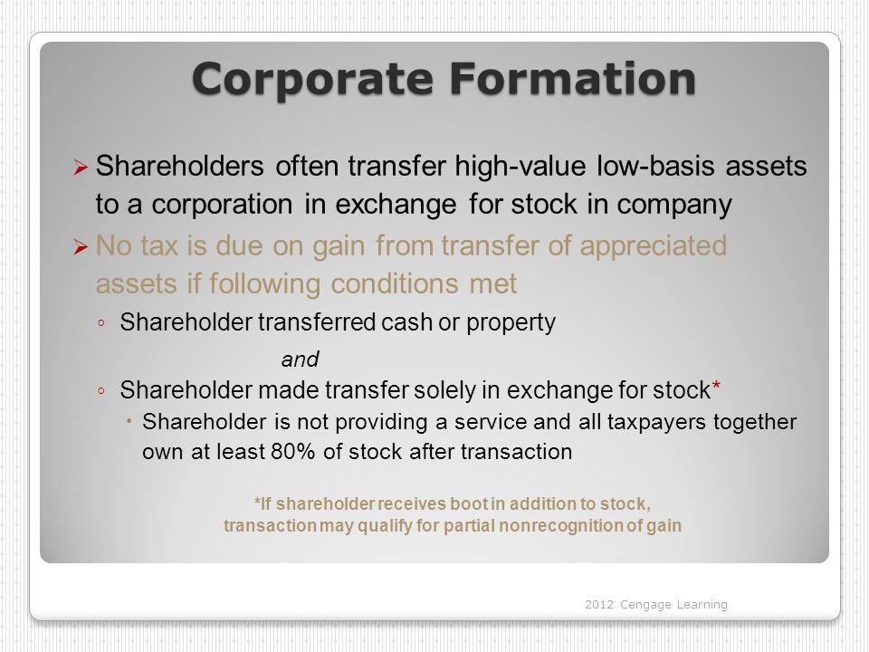 Corporate Formation  Shareholders often transfer high-value low-basis assets to a corporation in exchange for stock in company  No tax is due on gain from transfer of appreciated assets if following conditions met ◦ Shareholder transferred cash or property and ◦ Shareholder made transfer solely in exchange for stock*  Shareholder is not providing a service and all taxpayers together own at least 80% of stock after transaction *If shareholder receives boot in addition to stock, transaction may qualify for partial nonrecognition of gain 2012 Cengage Learning