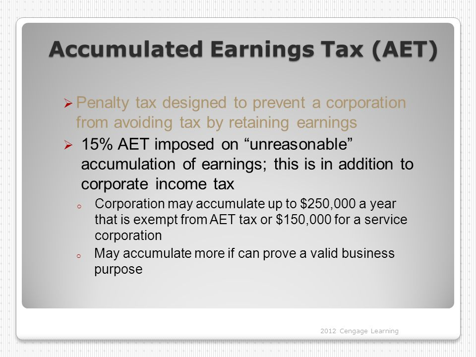 Accumulated Earnings Tax (AET)  Penalty tax designed to prevent a corporation from avoiding tax by retaining earnings  15% AET imposed on unreasonable accumulation of earnings; this is in addition to corporate income tax o Corporation may accumulate up to $250,000 a year that is exempt from AET tax or $150,000 for a service corporation o May accumulate more if can prove a valid business purpose 2012 Cengage Learning