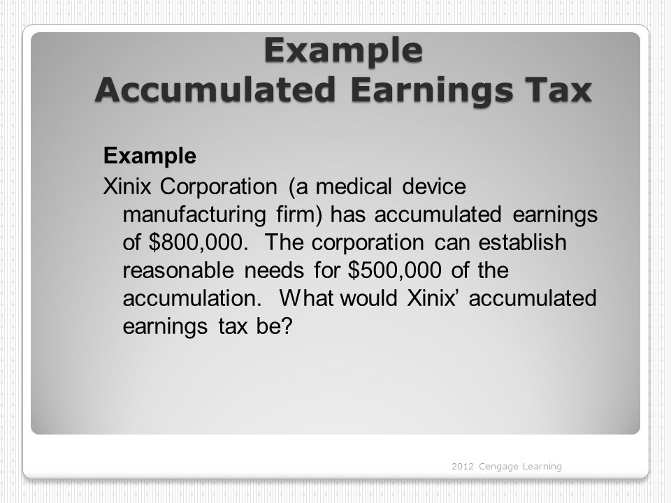 Example Accumulated Earnings Tax Example Xinix Corporation (a medical device manufacturing firm) has accumulated earnings of $800,000.