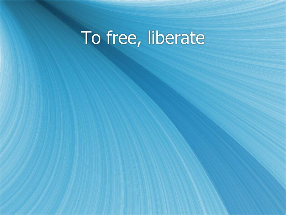 To free, liberate