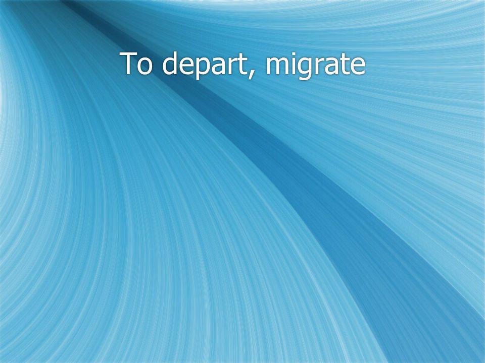 To depart, migrate