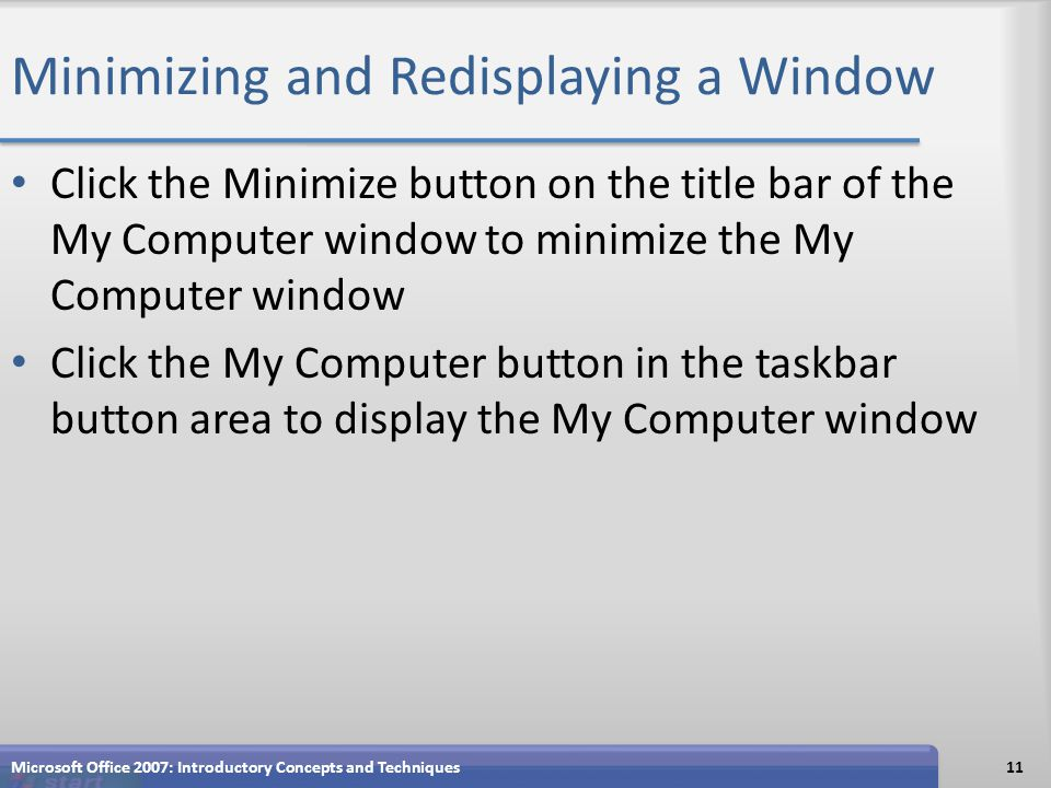Minimizing and Redisplaying a Window Click the Minimize button on the title bar of the My Computer window to minimize the My Computer window Click the My Computer button in the taskbar button area to display the My Computer window Microsoft Office 2007: Introductory Concepts and Techniques11