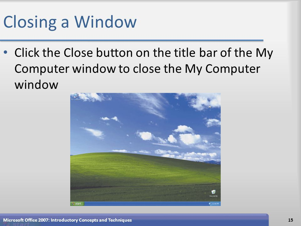 Closing a Window Click the Close button on the title bar of the My Computer window to close the My Computer window Microsoft Office 2007: Introductory