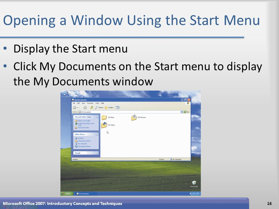 Opening a Window Using the Start Menu Display the Start menu Click My Documents on the Start menu to display the My Documents window Microsoft Office 2007: Introductory Concepts and Techniques16