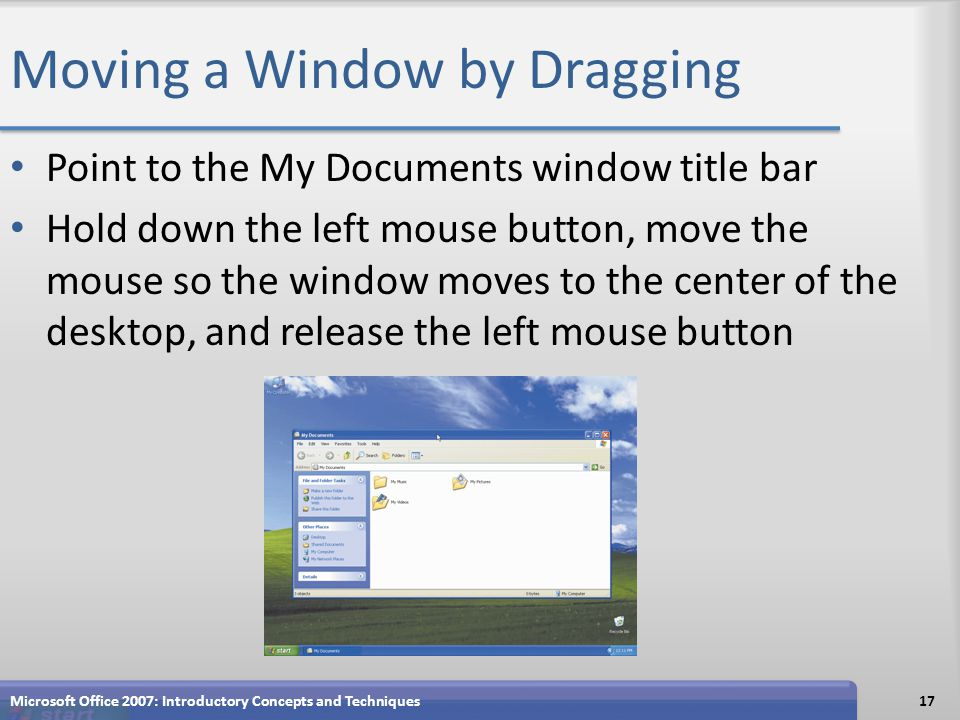 Moving a Window by Dragging Point to the My Documents window title bar Hold down the left mouse button, move the mouse so the window moves to the center of the desktop, and release the left mouse button Microsoft Office 2007: Introductory Concepts and Techniques17