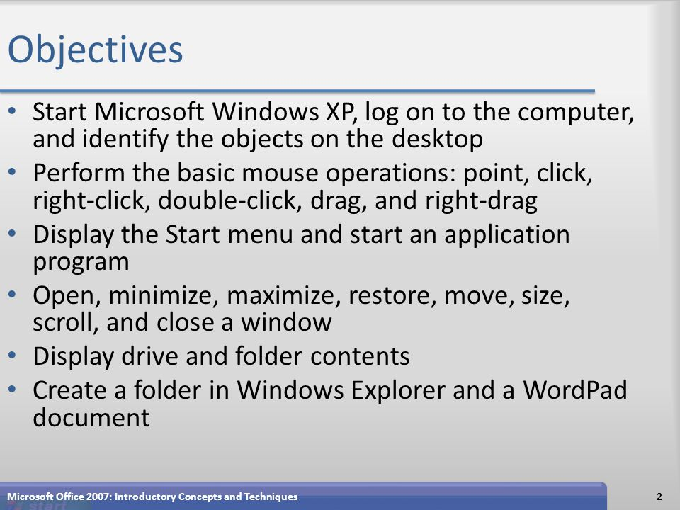 Objectives Start Microsoft Windows XP, log on to the computer, and identify the objects on the desktop Perform the basic mouse operations: point, click, right-click, double-click, drag, and right-drag Display the Start menu and start an application program Open, minimize, maximize, restore, move, size, scroll, and close a window Display drive and folder contents Create a folder in Windows Explorer and a WordPad document 2Microsoft Office 2007: Introductory Concepts and Techniques